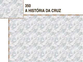 350 - A HISTÓRIA DA CRUZ.pps